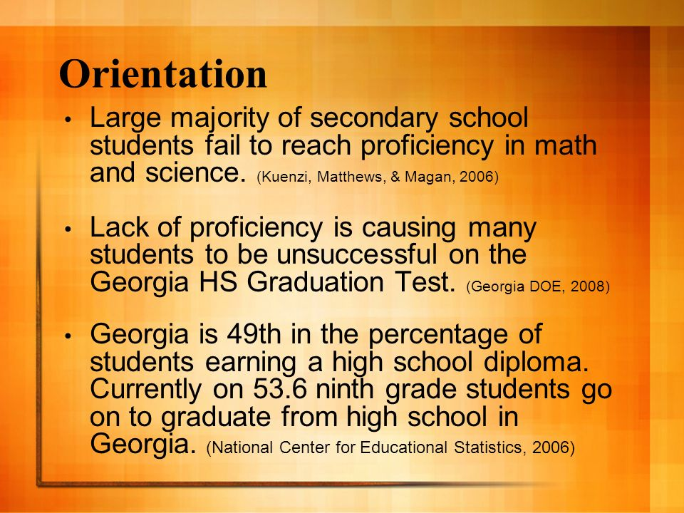 Orientation Large majority of secondary school students fail to reach proficiency in math and science. (Kuenzi, Matthews, & Magan, 2006) Lack of profi