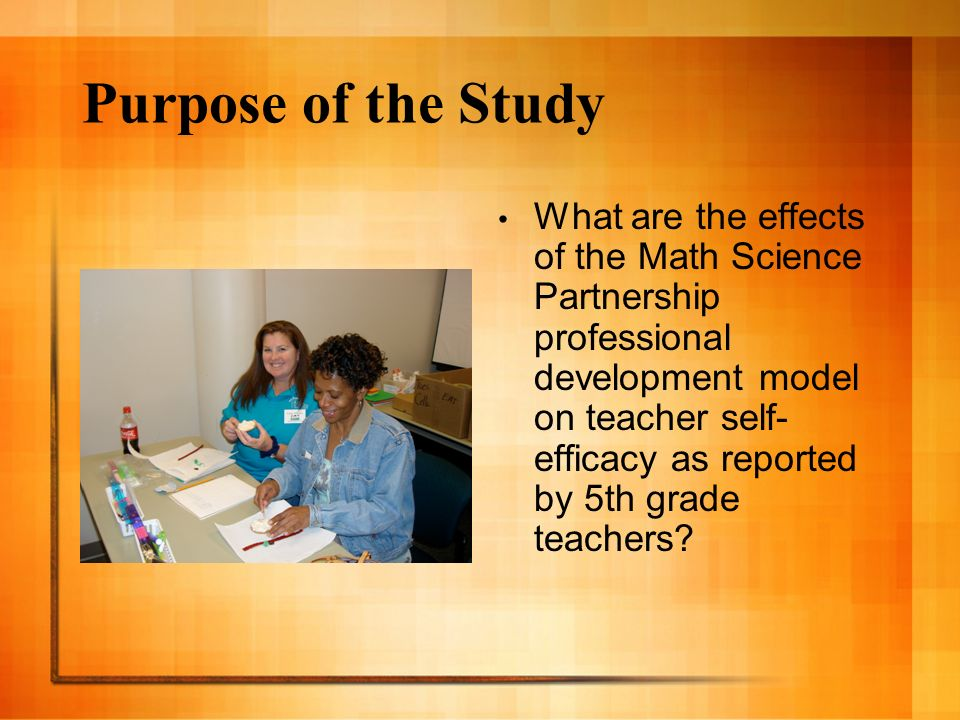 Purpose of the Study What are the effects of the Math Science Partnership professional development model on teacher self- efficacy as reported by 5th grade teachers
