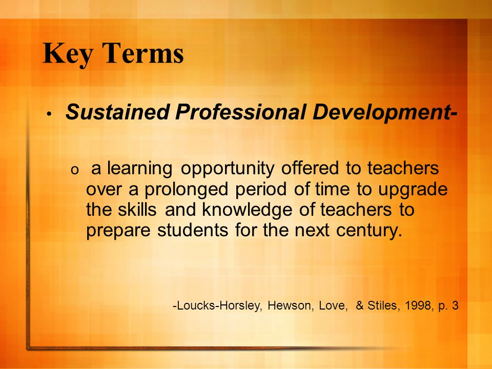 Key Terms Sustained Professional Development- o a learning opportunity offered to teachers over a prolonged period of time to upgrade the skills and k