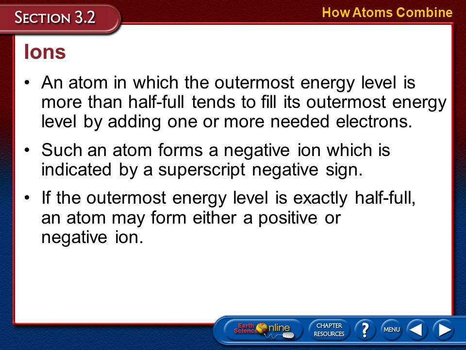 Ions How Atoms Combine Sometimes, atoms gain or lose electrons from their outermost energy levels. A charged particle called an ion is an atom that ga