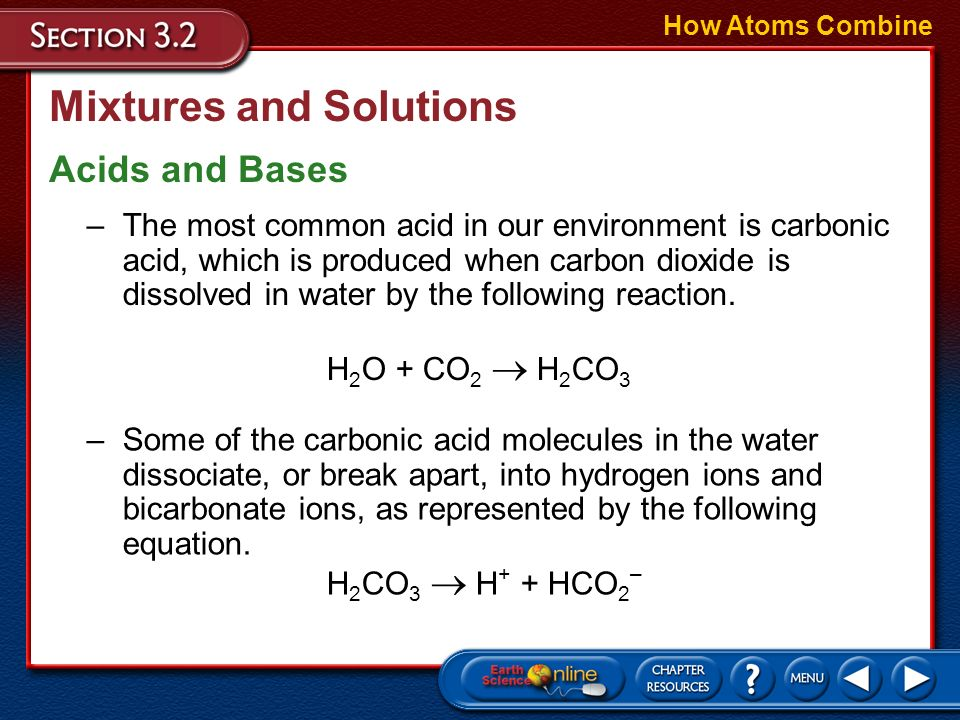 Mixtures and Solutions How Atoms Combine Acids and Bases –An acid is a solution containing a substance that produces hydrogen ions (H + ) in water. –M