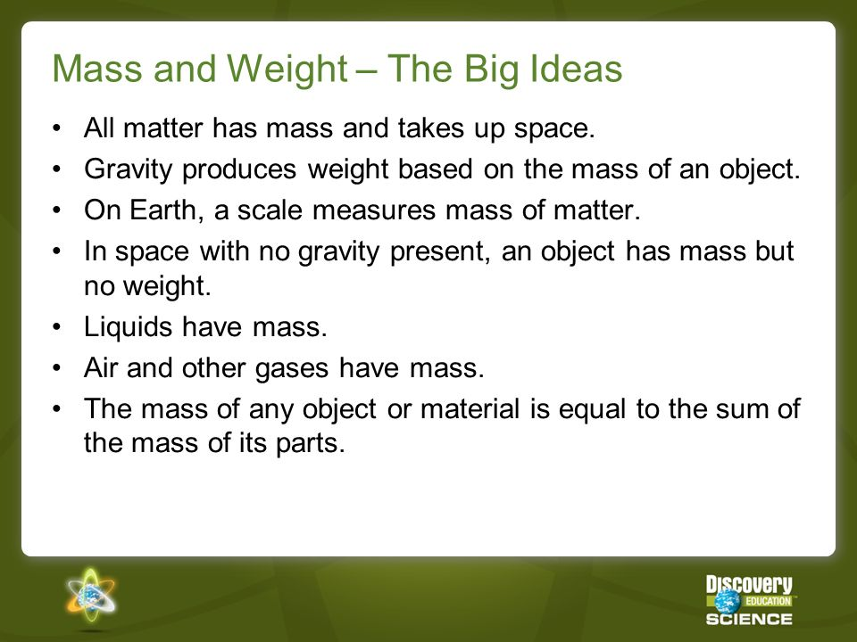 Mass and Weight – The Big Ideas All matter has mass and takes up space. Gravity produces weight based on the mass of an object. On Earth, a scale meas