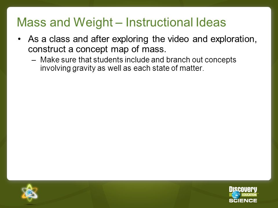 Mass and Weight – Instructional Ideas As a class and after exploring the video and exploration, construct a concept map of mass. –Make sure that stude