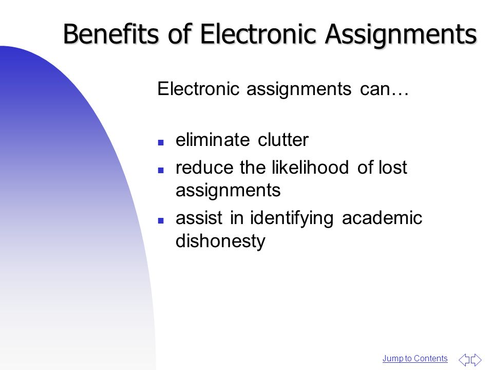 Jump to Contents Benefits of Electronic Assignments Electronic assignments can… n eliminate clutter n reduce the likelihood of lost assignments n assi