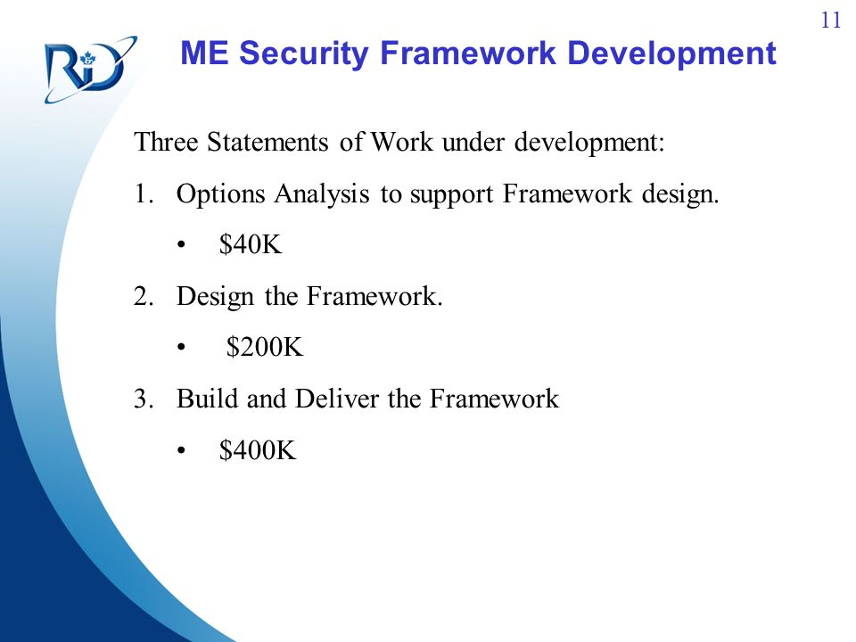 11 ME Security Framework Development Three Statements of Work under development: 1.Options Analysis to support Framework design. $40K 2.Design the Fra