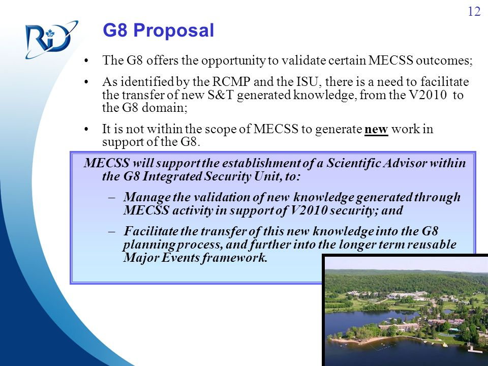 12 G8 Proposal The G8 offers the opportunity to validate certain MECSS outcomes; As identified by the RCMP and the ISU, there is a need to facilitate the transfer of new S&T generated knowledge, from the V2010 to the G8 domain; It is not within the scope of MECSS to generate new work in support of the G8.
