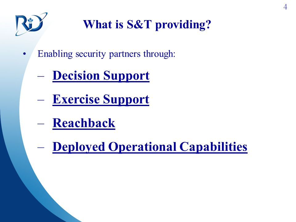 4 What is S&T providing? Enabling security partners through: –Decision Support –Exercise Support –Reachback –Deployed Operational Capabilities