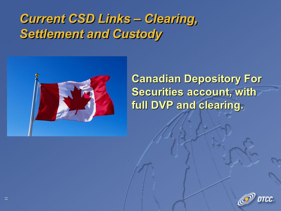11 Current CSD Links – Clearing, Settlement and Custody Canadian Depository For Securities account, with full DVP and clearing.