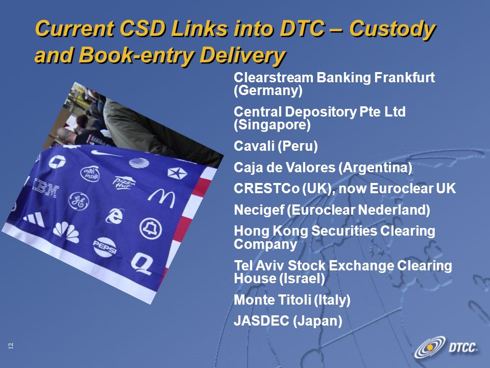 12 Clearstream Banking Frankfurt (Germany) Central Depository Pte Ltd (Singapore) Cavali (Peru) Caja de Valores (Argentina) CRESTCo (UK), now Euroclear UK Necigef (Euroclear Nederland) Hong Kong Securities Clearing Company Tel Aviv Stock Exchange Clearing House (Israel) Monte Titoli (Italy) JASDEC (Japan) Current CSD Links into DTC – Custody and Book-entry Delivery