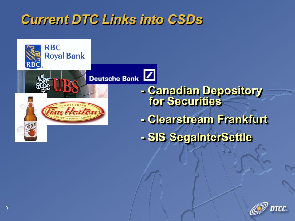 15 Current DTC Links into CSDs - Canadian Depository for Securities - Clearstream Frankfurt - SIS SegaInterSettle - Canadian Depository for Securities - Clearstream Frankfurt - SIS SegaInterSettle