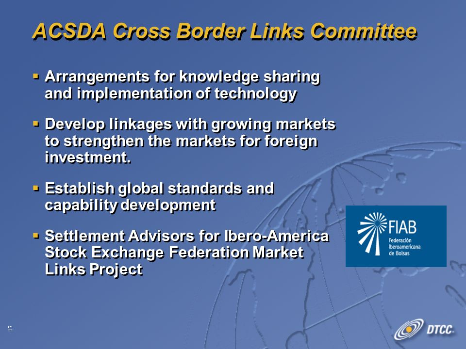 17 ACSDA Cross Border Links Committee Arrangements for knowledge sharing and implementation of technology Develop linkages with growing markets to strengthen the markets for foreign investment.