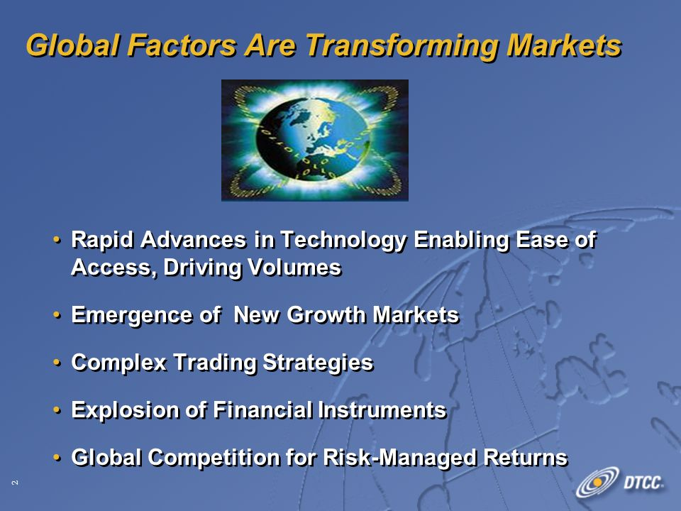 2 Global Factors Are Transforming Markets Rapid Advances in Technology Enabling Ease of Access, Driving Volumes Emergence of New Growth Markets Complex Trading Strategies Explosion of Financial Instruments Global Competition for Risk-Managed Returns Rapid Advances in Technology Enabling Ease of Access, Driving Volumes Emergence of New Growth Markets Complex Trading Strategies Explosion of Financial Instruments Global Competition for Risk-Managed Returns