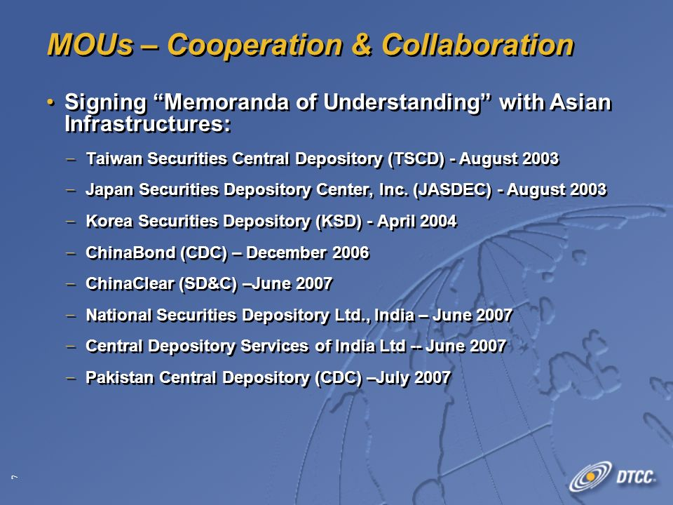 7 MOUs – Cooperation & Collaboration Signing Memoranda of Understanding with Asian Infrastructures: Taiwan Securities Central Depository (TSCD) - August 2003 Japan Securities Depository Center, Inc.