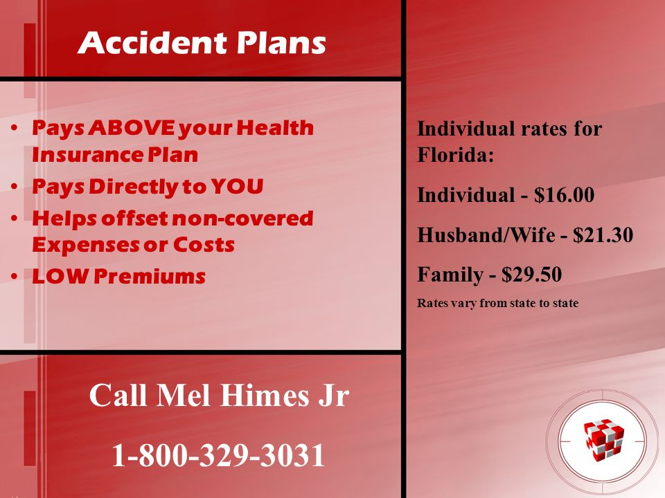 Accident Plans Pays ABOVE your Health Insurance Plan Pays Directly to YOU Helps offset non-covered Expenses or Costs LOW Premiums Call Mel Himes Jr 1-