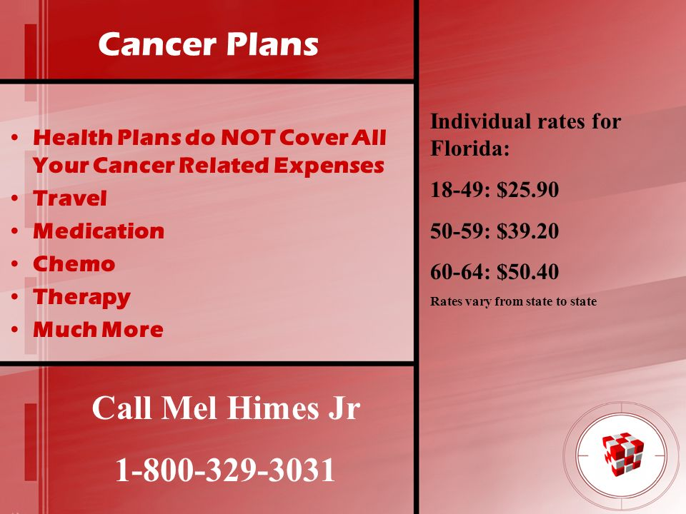 Cancer Plans Health Plans do NOT Cover All Your Cancer Related Expenses Travel Medication Chemo Therapy Much More Call Mel Himes Jr 1-800-329-3031 Ind