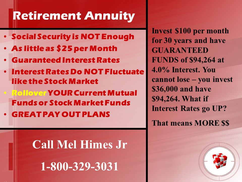 Retirement Annuity Social Security is NOT Enough As little as $25 per Month Guaranteed Interest Rates Interest Rates Do NOT Fluctuate like the Stock M