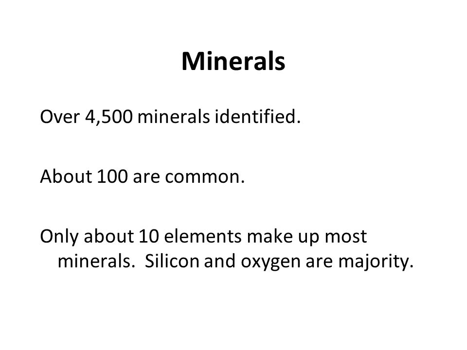 Minerals Over 4,500 minerals identified. About 100 are common. Only about 10 elements make up most minerals. Silicon and oxygen are majority.