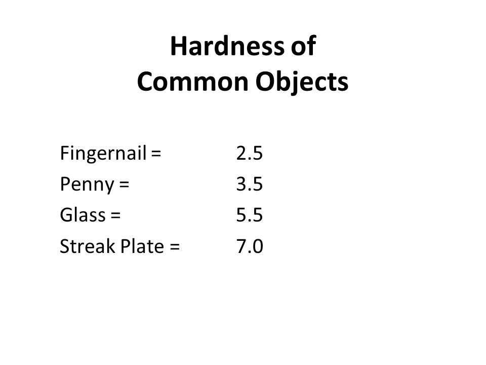Hardness of Common Objects Fingernail =2.5 Penny =3.5 Glass = 5.5 Streak Plate = 7.0