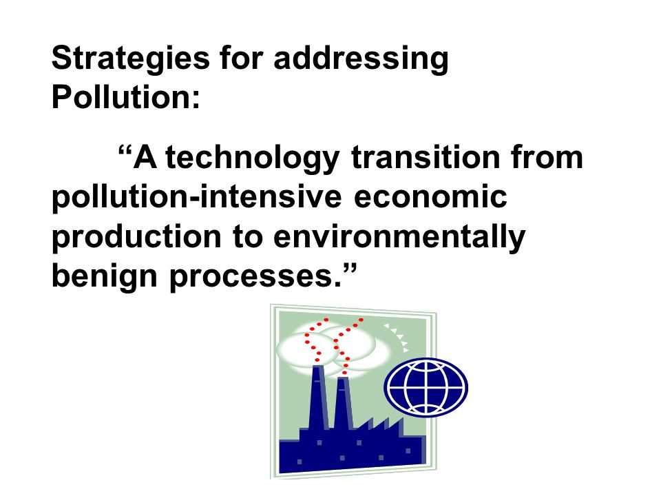 Strategies for addressing Pollution: A technology transition from pollution-intensive economic production to environmentally benign processes.