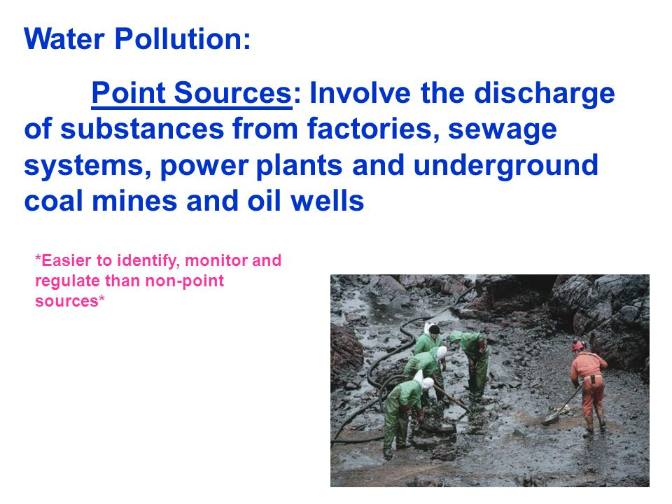 Water Pollution: Point Sources: Involve the discharge of substances from factories, sewage systems, power plants and underground coal mines and oil we