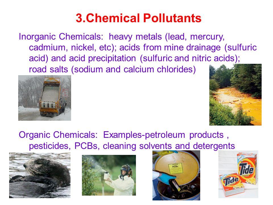 3.Chemical Pollutants Inorganic Chemicals: heavy metals (lead, mercury, cadmium, nickel, etc); acids from mine drainage (sulfuric acid) and acid preci