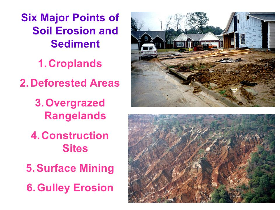Six Major Points of Soil Erosion and Sediment 1.Croplands 2.Deforested Areas 3.Overgrazed Rangelands 4.Construction Sites 5.Surface Mining 6.Gulley Er