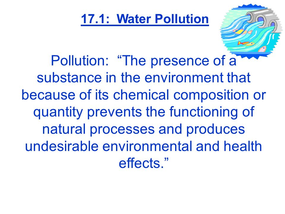 Pollution: The presence of a substance in the environment that because of its chemical composition or quantity prevents the functioning of natural pro