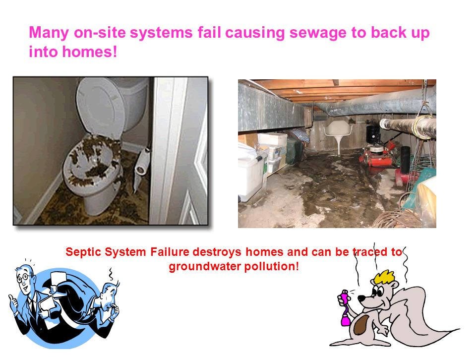 Many on-site systems fail causing sewage to back up into homes! Septic System Failure destroys homes and can be traced to groundwater pollution!