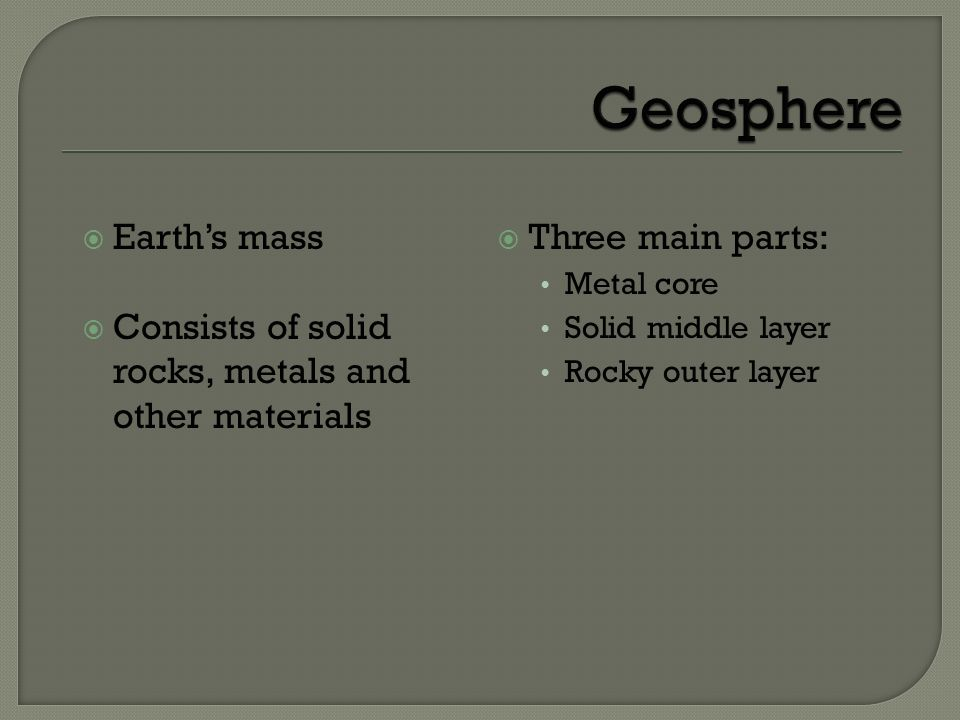 Earths mass Consists of solid rocks, metals and other materials Three main parts: Metal core Solid middle layer Rocky outer layer