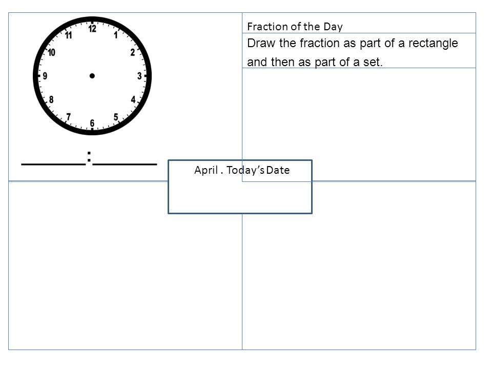 Todays Date Draw the fraction as part of a rectangle and then as part of a set. April. Todays Date ______:______ Fraction of the Day