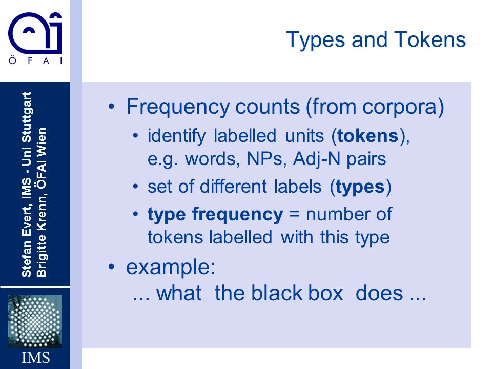 Stefan Evert, IMS - Uni Stuttgart Brigitte Krenn, ÖFAI Wien IMS Types and Tokens Frequency counts (from corpora) identify labelled units (tokens), e.g