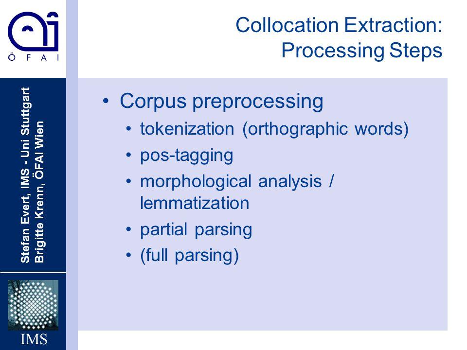Stefan Evert, IMS - Uni Stuttgart Brigitte Krenn, ÖFAI Wien IMS Collocation Extraction: Processing Steps Corpus preprocessing tokenization (orthograph