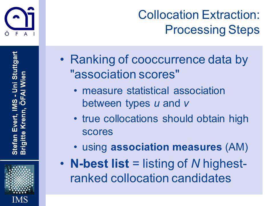 Stefan Evert, IMS - Uni Stuttgart Brigitte Krenn, ÖFAI Wien IMS Collocation Extraction: Processing Steps Ranking of cooccurrence data by