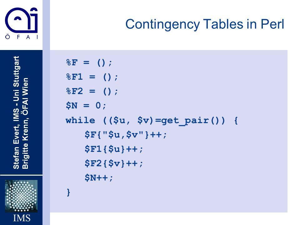 Stefan Evert, IMS - Uni Stuttgart Brigitte Krenn, ÖFAI Wien IMS Contingency Tables in Perl %F = (); %F1 = (); %F2 = (); $N = 0; while (($u, $v)=get_pa