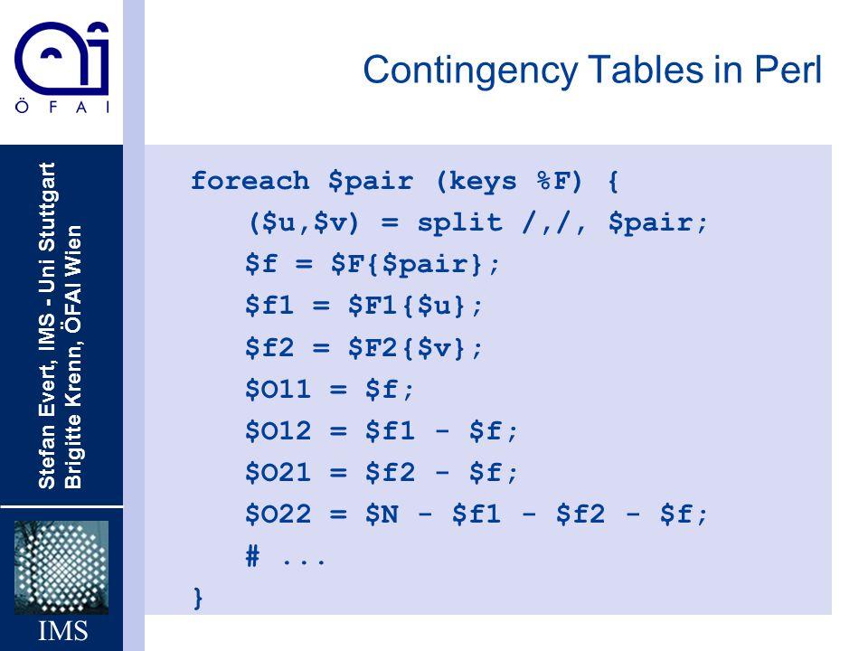 Stefan Evert, IMS - Uni Stuttgart Brigitte Krenn, ÖFAI Wien IMS Contingency Tables in Perl foreach $pair (keys %F) { ($u,$v) = split /,/, $pair; $f =