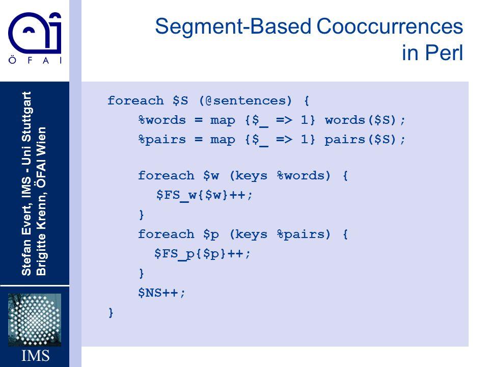Stefan Evert, IMS - Uni Stuttgart Brigitte Krenn, ÖFAI Wien IMS Segment-Based Cooccurrences in Perl foreach $S (@sentences) { %words = map {$_ => 1} w