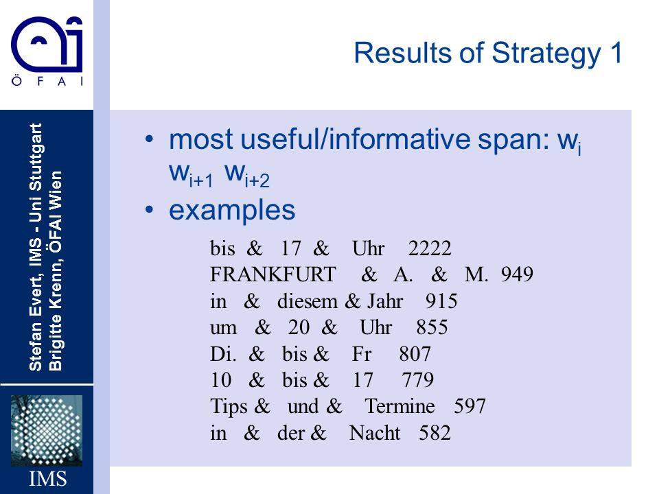 Stefan Evert, IMS - Uni Stuttgart Brigitte Krenn, ÖFAI Wien IMS Results of Strategy 1 most useful/informative span: w i w i+1 w i+2 examples bis & 17