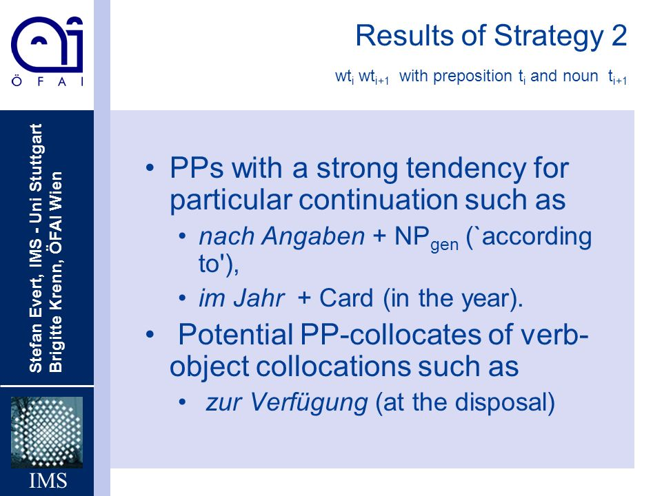 Stefan Evert, IMS - Uni Stuttgart Brigitte Krenn, ÖFAI Wien IMS Results of Strategy 2 wt i wt i+1 with preposition t i and noun t i+1 PPs with a stron