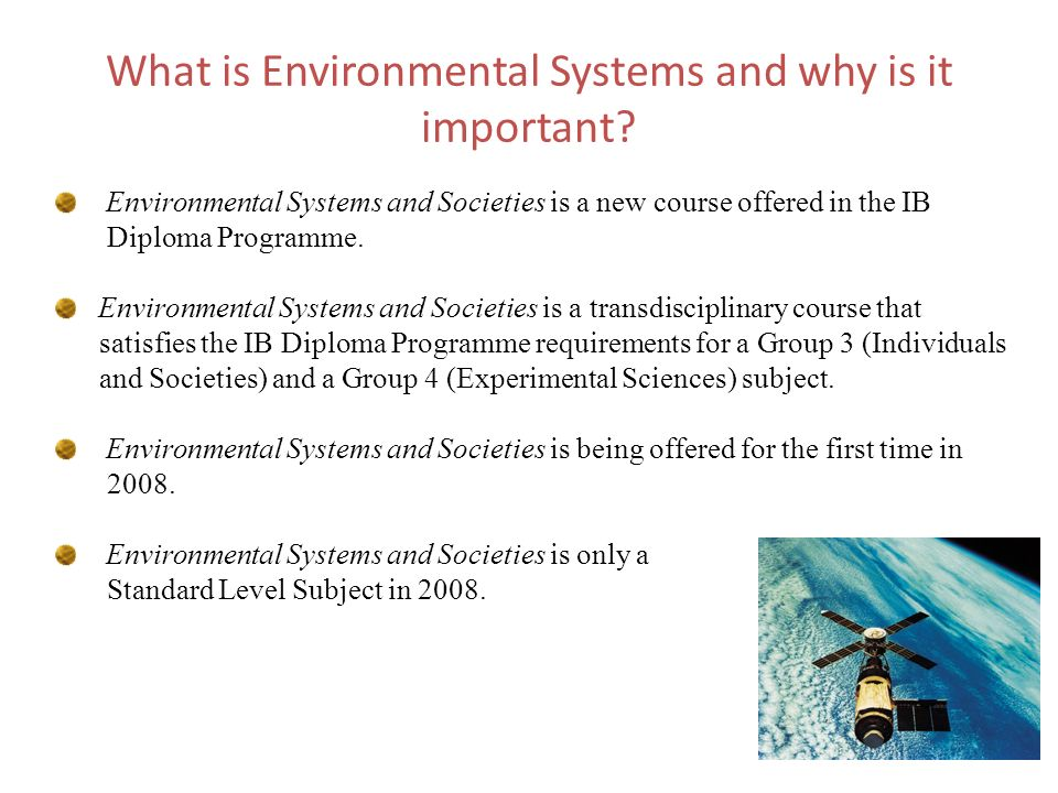 What is Environmental Systems and why is it important? Environmental Systems and Societies is a new course offered in the IB Diploma Programme. Enviro