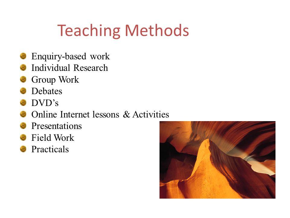 Teaching Methods Enquiry-based work Individual Research Group Work Debates DVDs Online Internet lessons & Activities Presentations Field Work Practica