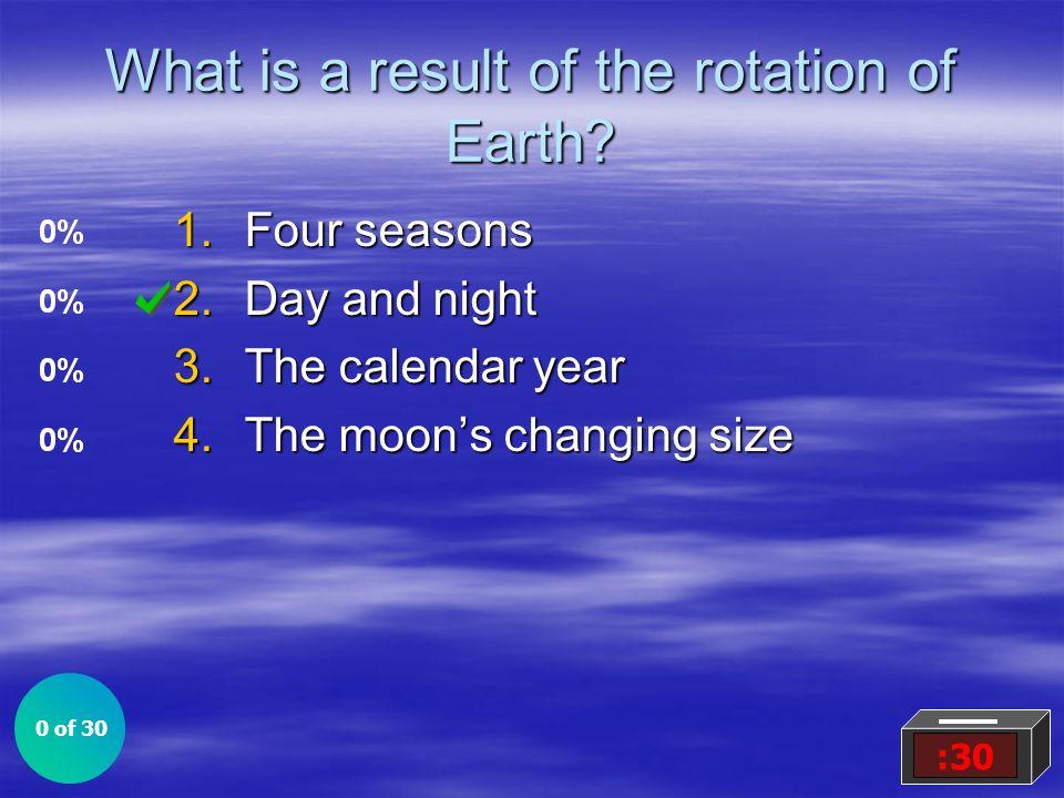What is a result of the rotation of Earth? 1.Four seasons 2.Day and night 3.The calendar year 4.The moons changing size 0 of 30 :30