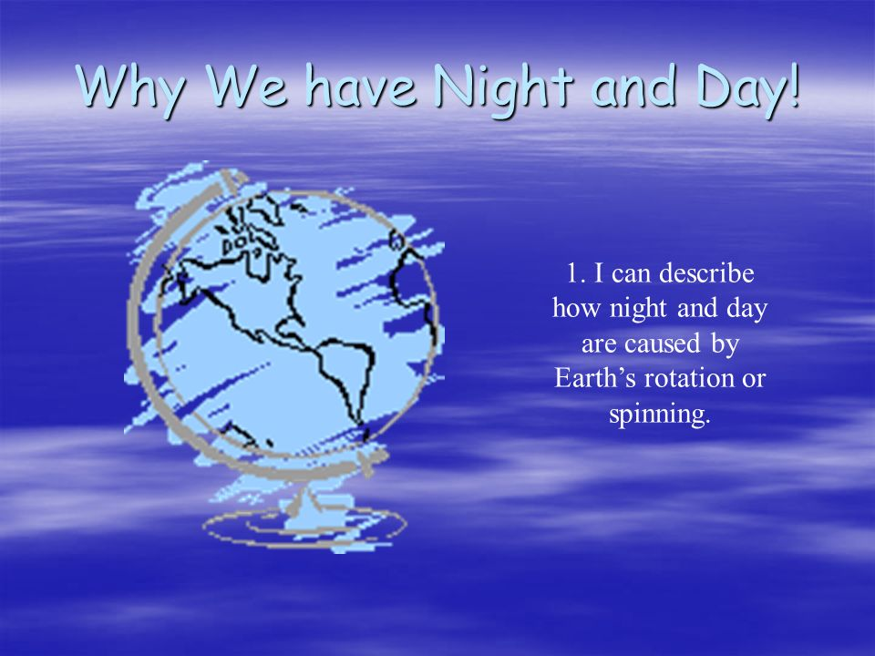 Why We have Night and Day! 1. I can describe how night and day are caused by Earths rotation or spinning.