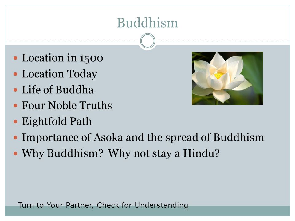 Location in 1500 Location Today Life of Buddha Four Noble Truths Eightfold Path Importance of Asoka and the spread of Buddhism Why Buddhism? Why not s