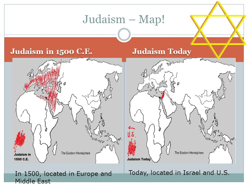 Judaism – Map! Judaism in 1500 C.E. Judaism Today In 1500, located in Europe and Middle East Today, located in Israel and U.S.