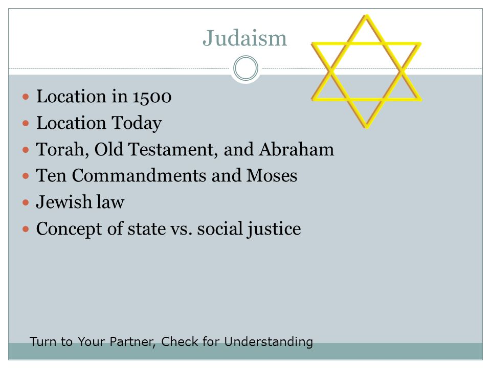 Judaism Location in 1500 Location Today Torah, Old Testament, and Abraham Ten Commandments and Moses Jewish law Concept of state vs. social justice Tu