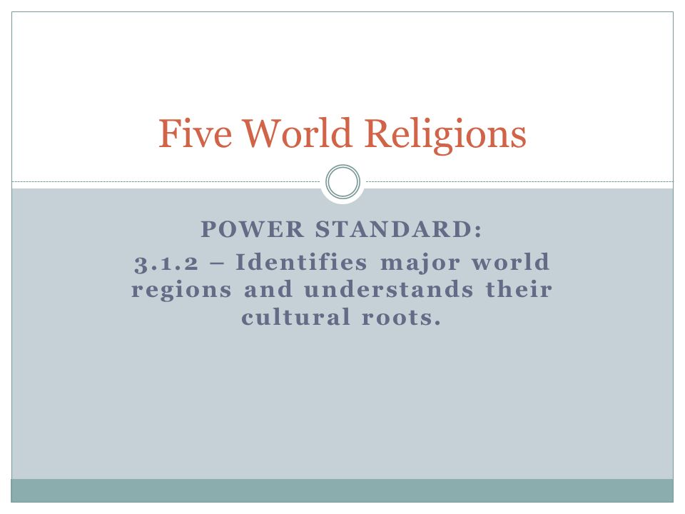 POWER STANDARD: 3.1.2 – Identifies major world regions and understands their cultural roots. Five World Religions
