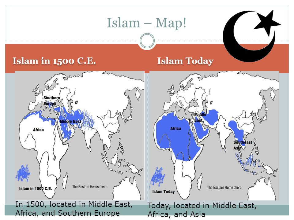 Islam – Map! Islam in 1500 C.E. Islam Today In 1500, located in Middle East, Africa, and Southern Europe Today, located in Middle East, Africa, and As
