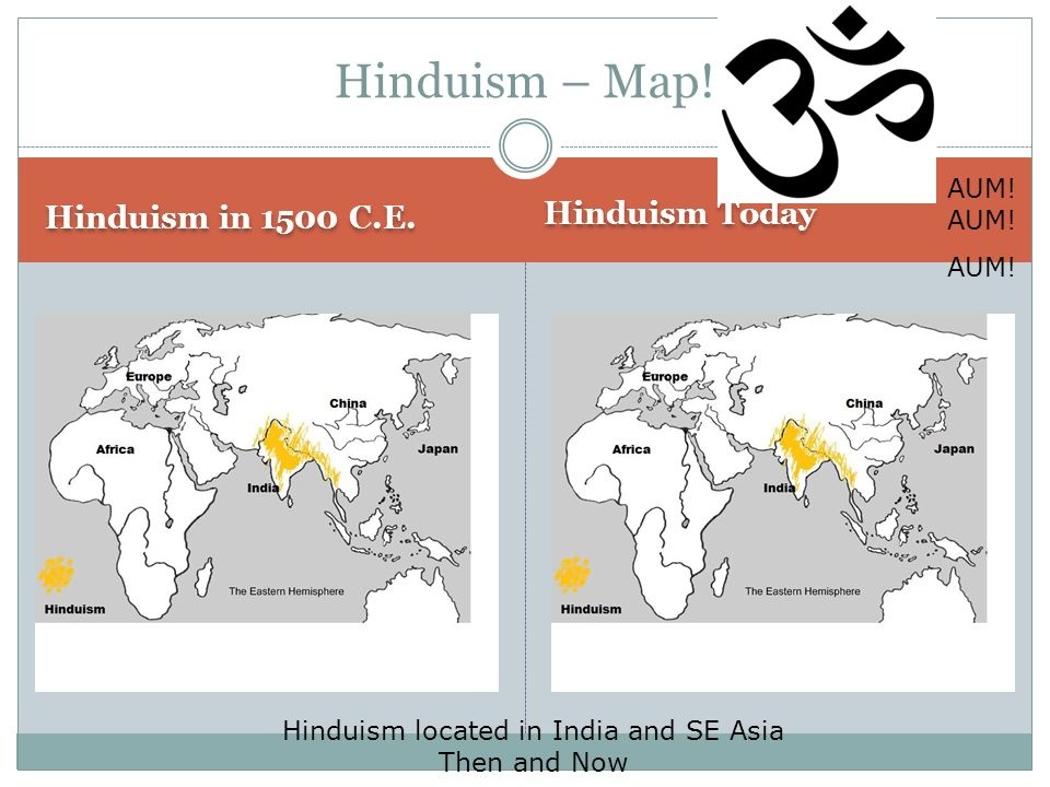 Hinduism in 1500 C.E. Hinduism Today Hinduism – Map! Hinduism located in India and SE Asia Then and Now AUM! AUM!