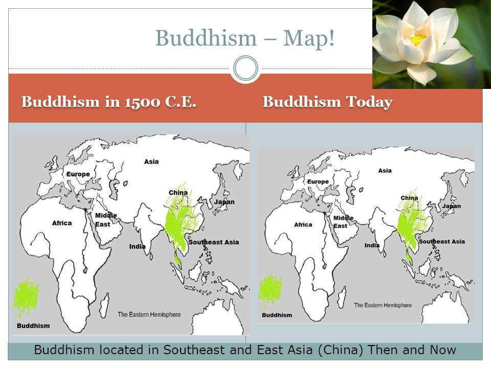 Buddhism in 1500 C.E. Buddhism Today Buddhism – Map! Buddhism located in Southeast and East Asia (China) Then and Now