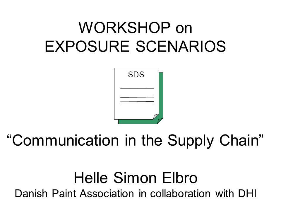 WORKSHOP on EXPOSURE SCENARIOS Communication in the Supply Chain Helle Simon Elbro Danish Paint Association in collaboration with DHI SDS